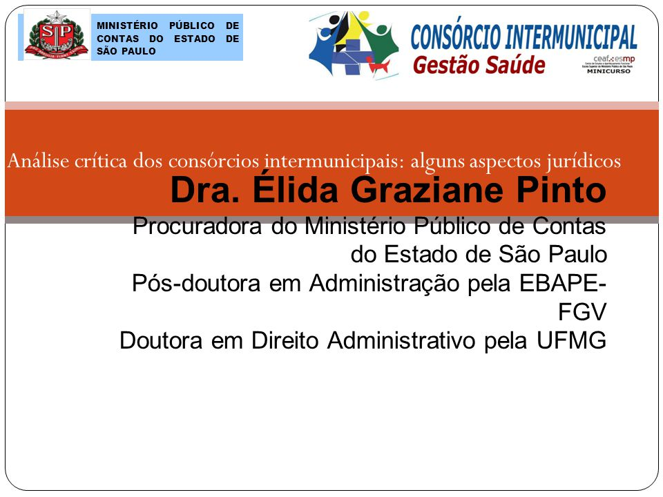 Dra. Élida Graziane Pinto Procuradora do Ministério Público de Contas do Estado de São Paulo Pós-doutora em Administração pela EBAPE- FGV Doutora em D
