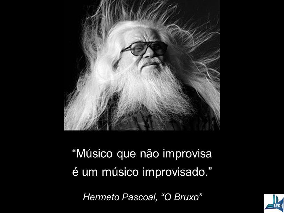 Músico que não improvisa é um músico improvisado. Hermeto Pascoal, O Bruxo