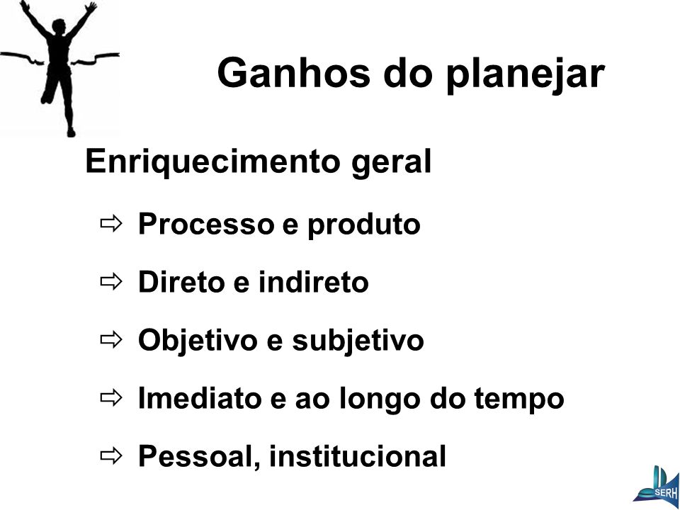 Enriquecimento geral  Processo e produto  Direto e indireto  Objetivo e subjetivo  Imediato e ao longo do tempo  Pessoal, institucional Ganhos do planejar