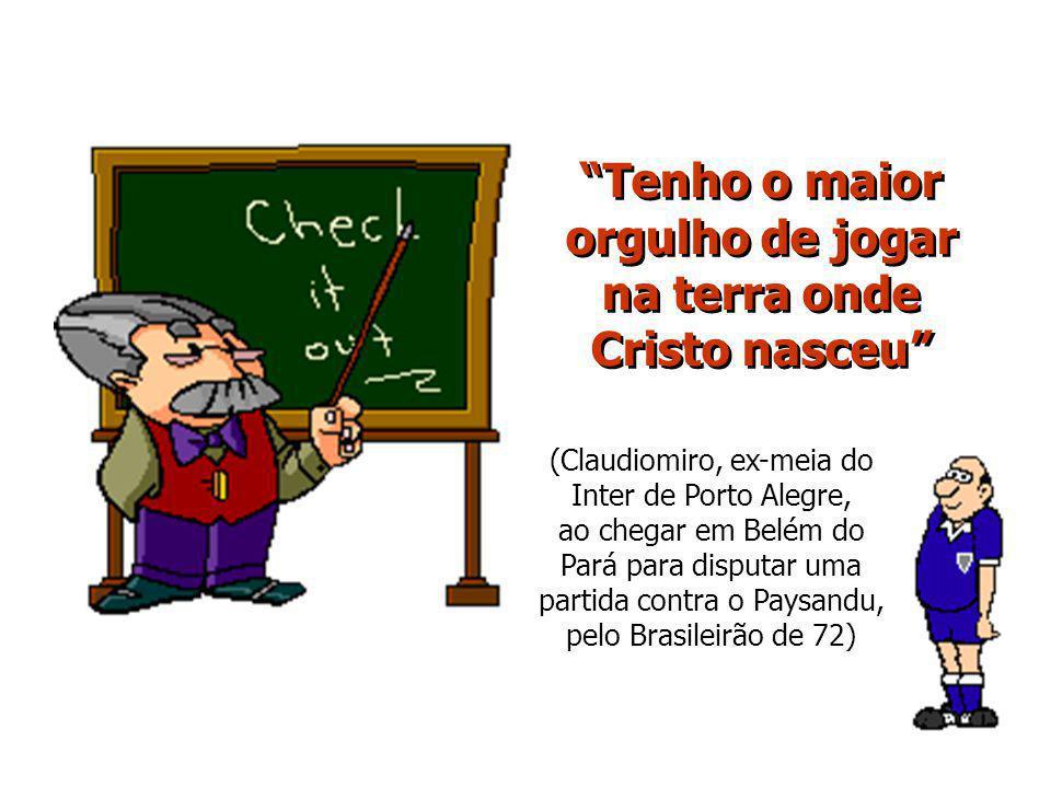 Tenho o maior orgulho de jogar na terra onde Cristo nasceu (Claudiomiro, ex-meia do Inter de Porto Alegre, ao chegar em Belém do Pará para disputar uma partida contra o Paysandu, pelo Brasileirão de 72)