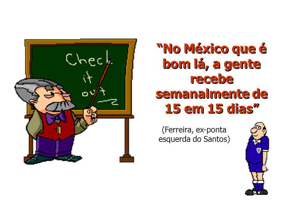 No México que é bom lá, a gente recebe semanalmente de 15 em 15 dias (Ferreira, ex-ponta esquerda do Santos)