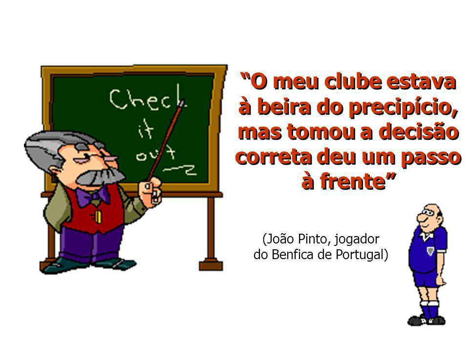 O meu clube estava à beira do precipício, mas tomou a decisão correta deu um passo à frente (João Pinto, jogador do Benfica de Portugal)