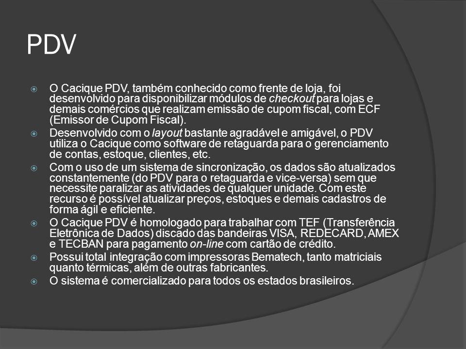 PDV  O Cacique PDV, também conhecido como frente de loja, foi desenvolvido para disponibilizar módulos de checkout para lojas e demais comércios que realizam emissão de cupom fiscal, com ECF (Emissor de Cupom Fiscal).
