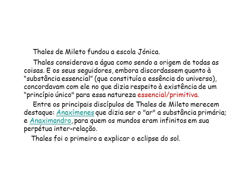 Thales de Mileto fundou a escola Jónica. Thales considerava a água como sendo a origem de todas as coisas. E os seus seguidores, embora discordassem q
