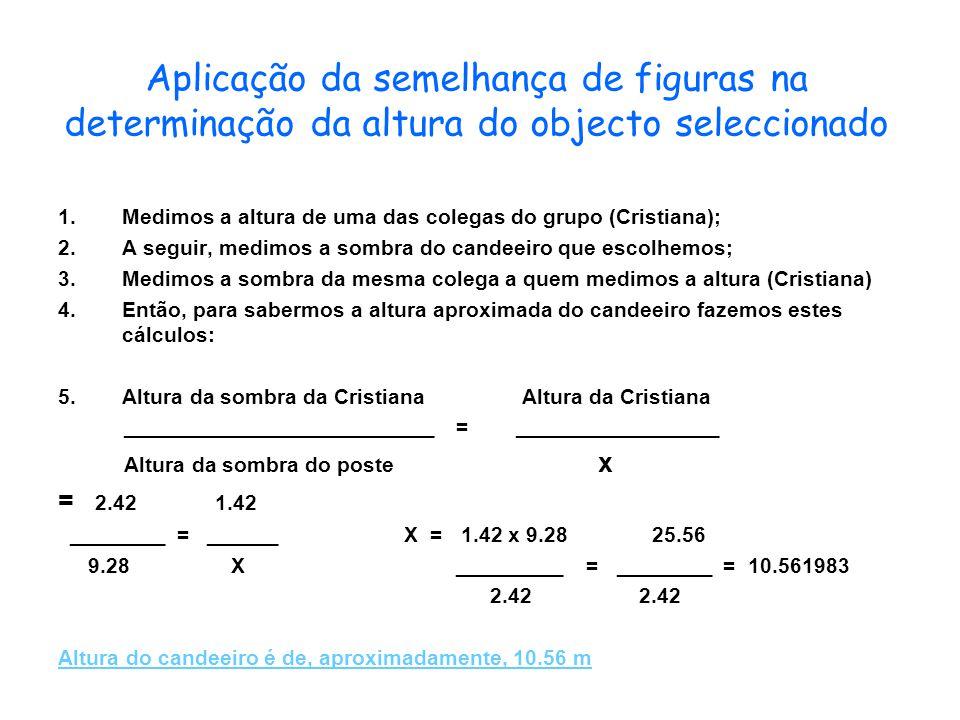 Aplicação da semelhança de figuras na determinação da altura do objecto seleccionado 1.Medimos a altura de uma das colegas do grupo (Cristiana); 2.A s