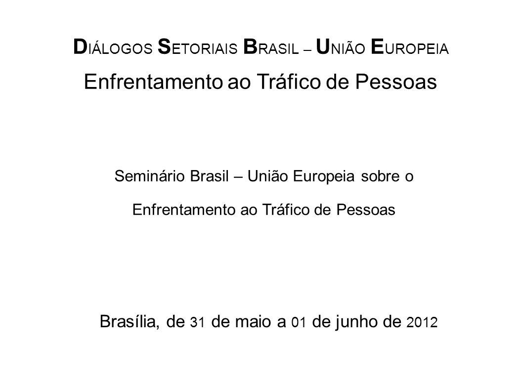 D IÁLOGOS S ETORIAIS B RASIL – U NIÃO E UROPEIA Enfrentamento ao Tráfico de Pessoas Seminário Brasil – União Europeia sobre o Enfrentamento ao Tráfico de Pessoas Brasília, de 31 de maio a 01 de junho de 2012