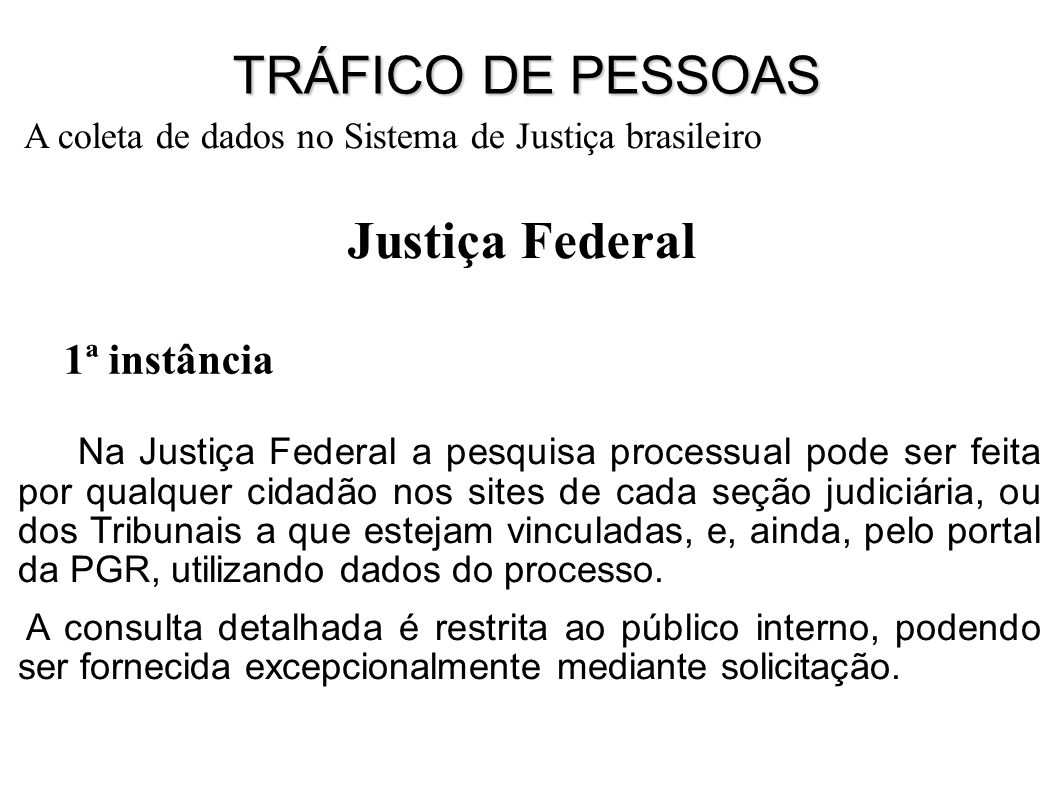 1ª instância Justiça Federal Na Justiça Federal a pesquisa processual pode ser feita por qualquer cidadão nos sites de cada seção judiciária, ou dos Tribunais a que estejam vinculadas, e, ainda, pelo portal da PGR, utilizando dados do processo.