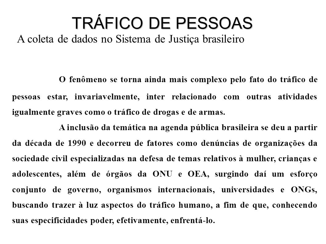 A coleta de dados no Sistema de Justiça brasileiro O fenômeno se torna ainda mais complexo pelo fato do tráfico de pessoas estar, invariavelmente, inter relacionado com outras atividades igualmente graves como o tráfico de drogas e de armas.