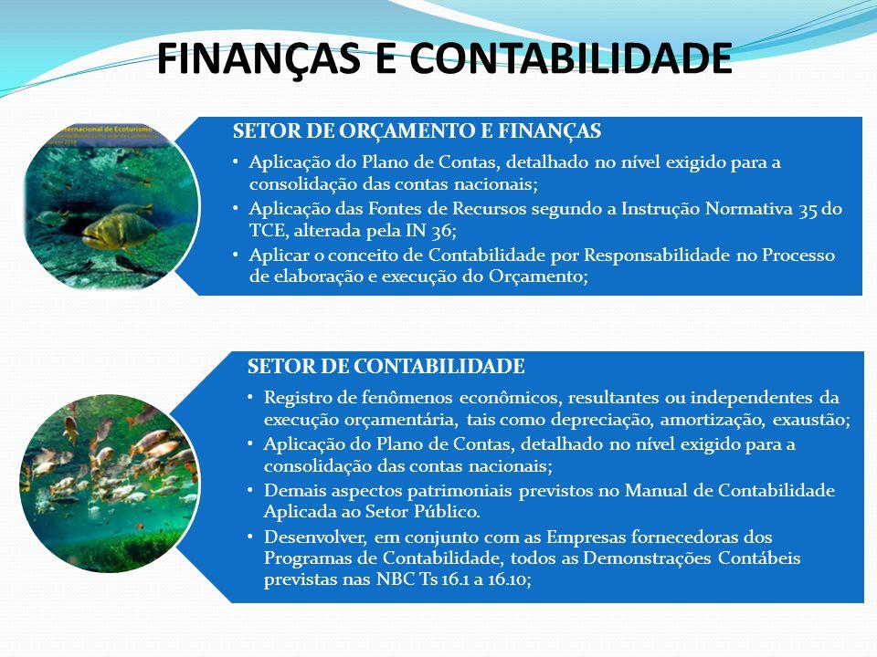 FINANÇAS E CONTABILIDADE SETOR DE ORÇAMENTO E FINANÇAS Aplicação do Plano de Contas, detalhado no nível exigido para a consolidação das contas nacionais; Aplicação das Fontes de Recursos segundo a Instrução Normativa 35 do TCE, alterada pela IN 36; Aplicar o conceito de Contabilidade por Responsabilidade no Processo de elaboração e execução do Orçamento; SETOR DE CONTABILIDADE Registro de fenômenos econômicos, resultantes ou independentes da execução orçamentária, tais como depreciação, amortização, exaustão; Aplicação do Plano de Contas, detalhado no nível exigido para a consolidação das contas nacionais; Demais aspectos patrimoniais previstos no Manual de Contabilidade Aplicada ao Setor Público.