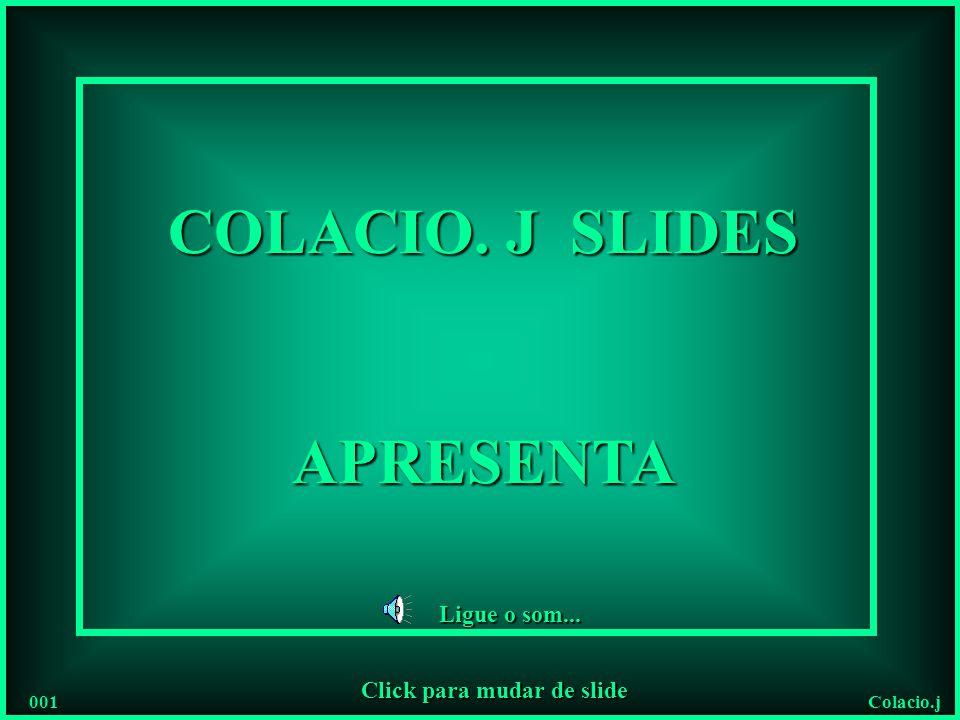 Colacio.j COLACIO. J SLIDES APRESENTA Ligue o som... 001 Click para mudar de slide
