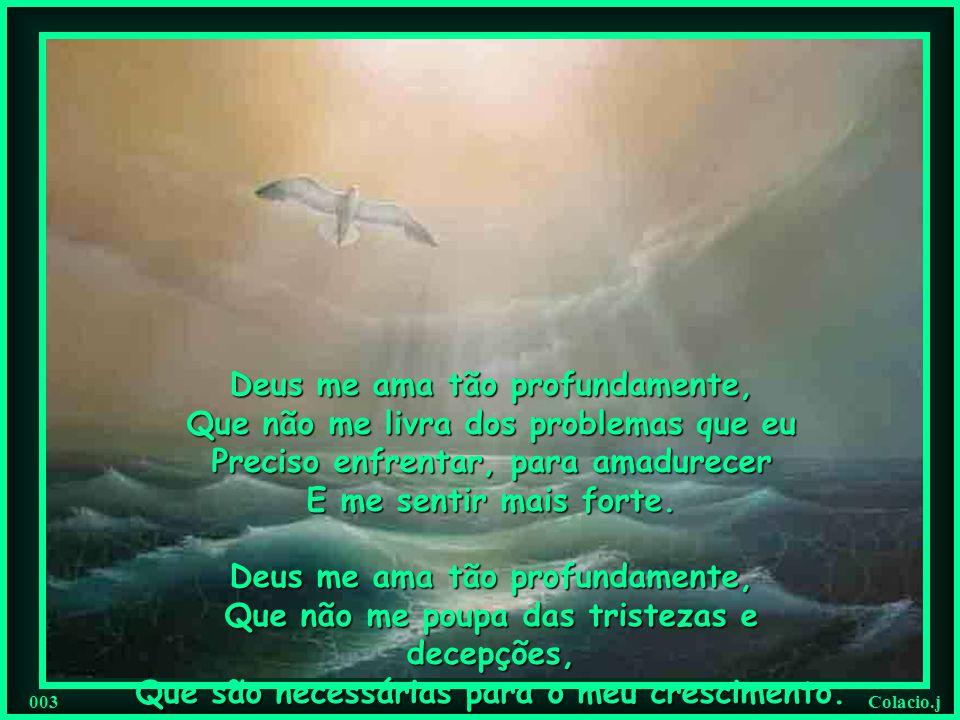 Colacio.j 003 Deus me ama tão profundamente, Que não me livra dos problemas que eu Preciso enfrentar, para amadurecer E me sentir mais forte.