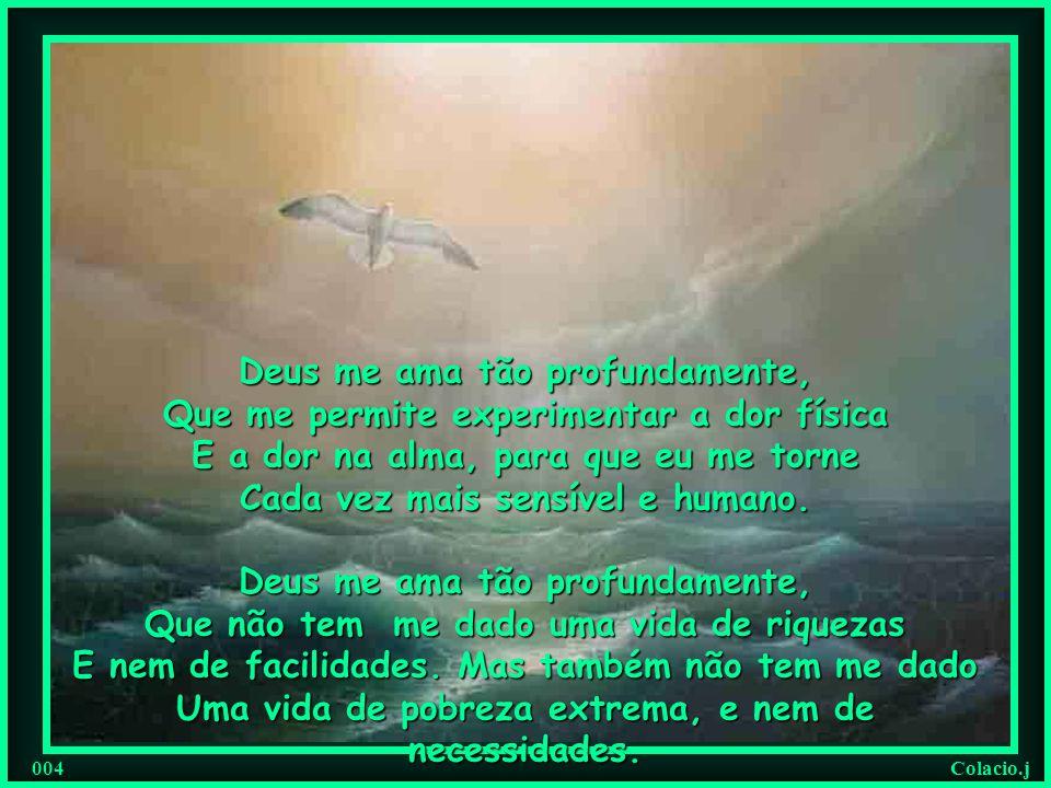 Colacio.j 003 Deus me ama tão profundamente, Que não me livra dos problemas que eu Preciso enfrentar, para amadurecer E me sentir mais forte. Deus me