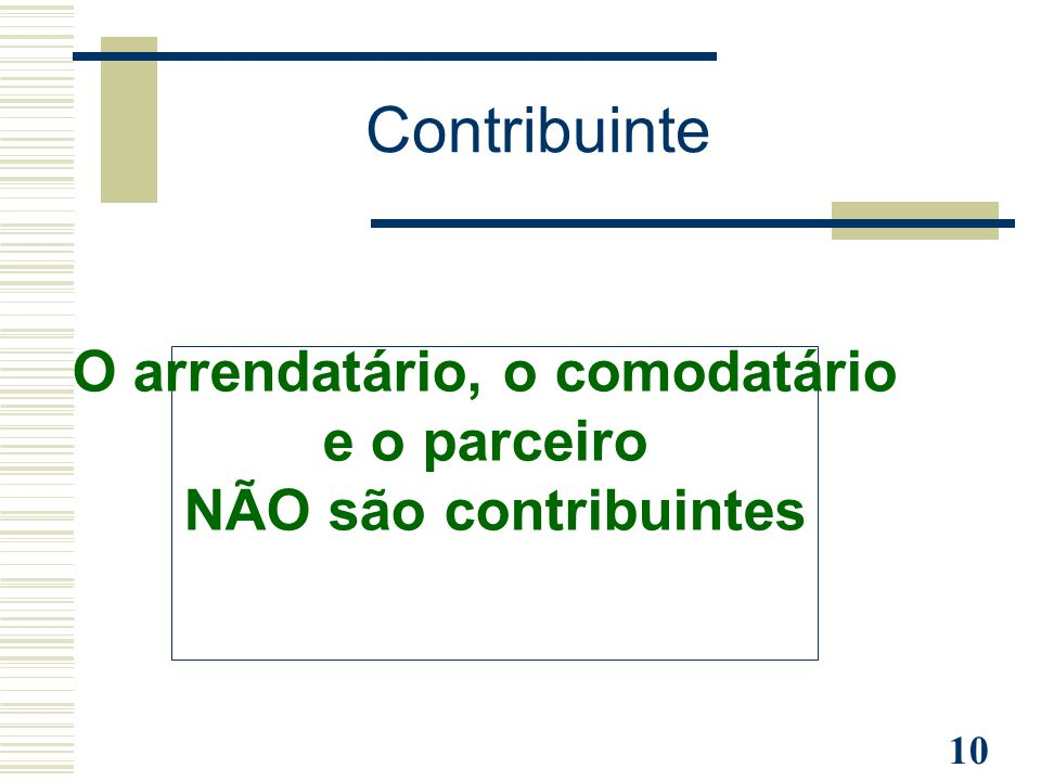 10 Contribuinte O arrendatário, o comodatário e o parceiro NÃO são contribuintes