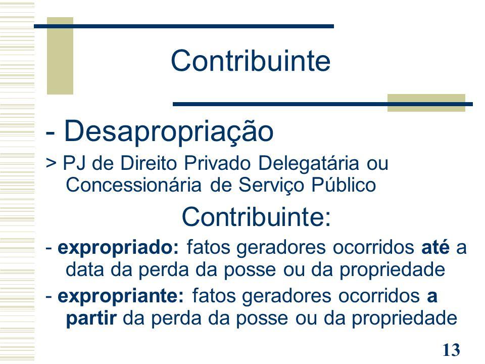 13 - Desapropriação > PJ de Direito Privado Delegatária ou Concessionária de Serviço Público Contribuinte: - expropriado: fatos geradores ocorridos at