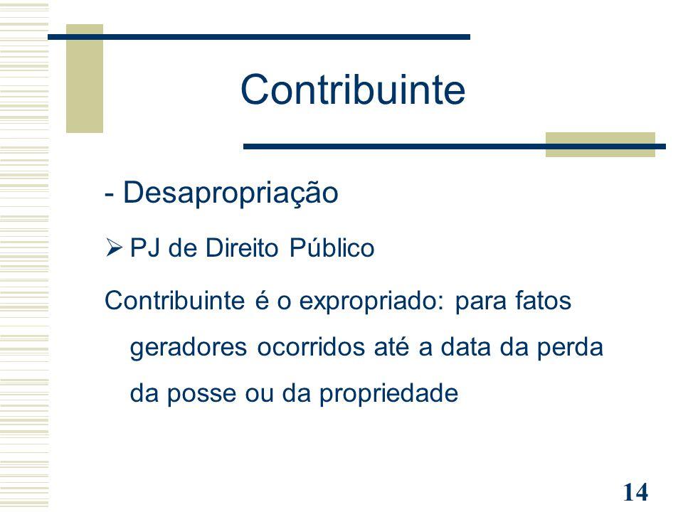 14 - Desapropriação  PJ de Direito Público Contribuinte é o expropriado: para fatos geradores ocorridos até a data da perda da posse ou da propriedad