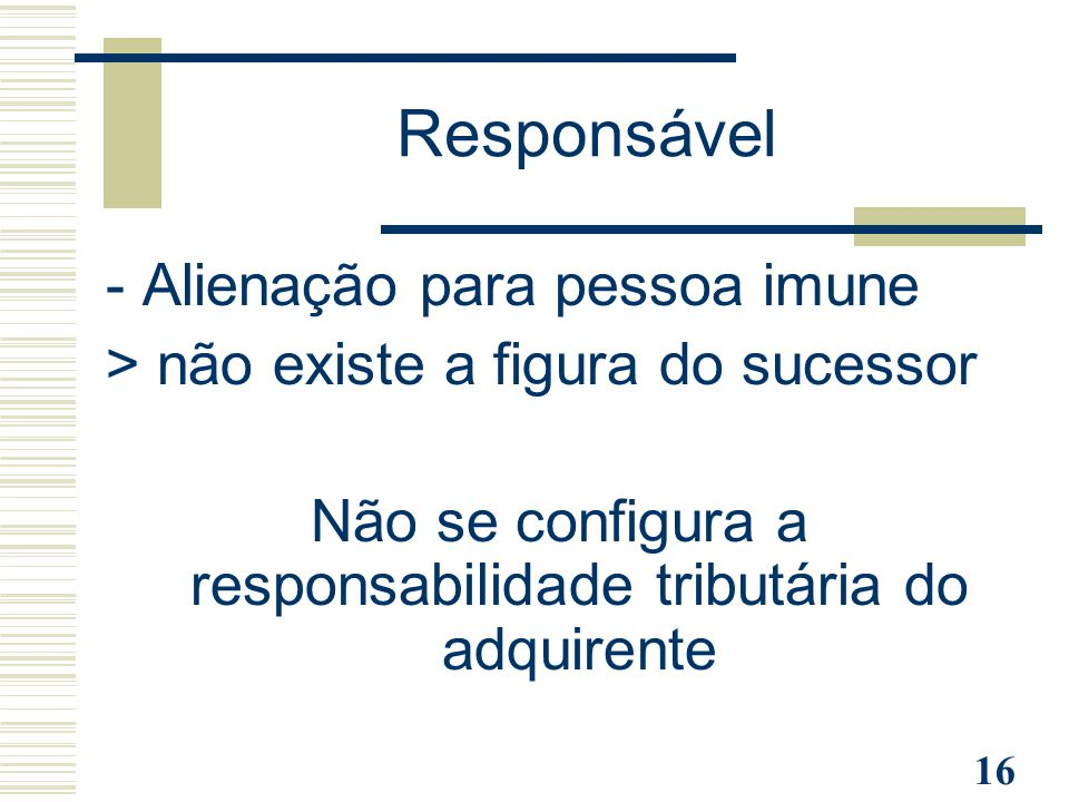 16 Responsável - Alienação para pessoa imune > não existe a figura do sucessor Não se configura a responsabilidade tributária do adquirente
