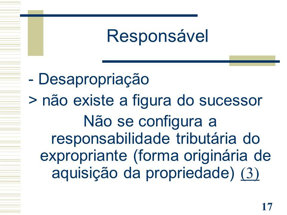 17 - Desapropriação > não existe a figura do sucessor Não se configura a responsabilidade tributária do expropriante (forma originária de aquisição da