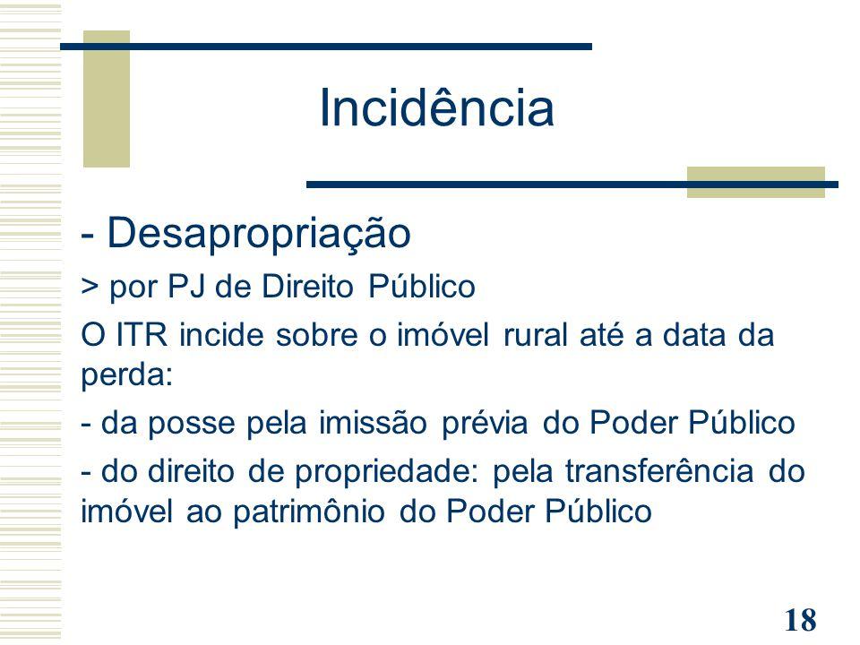 18 - Desapropriação > por PJ de Direito Público O ITR incide sobre o imóvel rural até a data da perda: - da posse pela imissão prévia do Poder Público