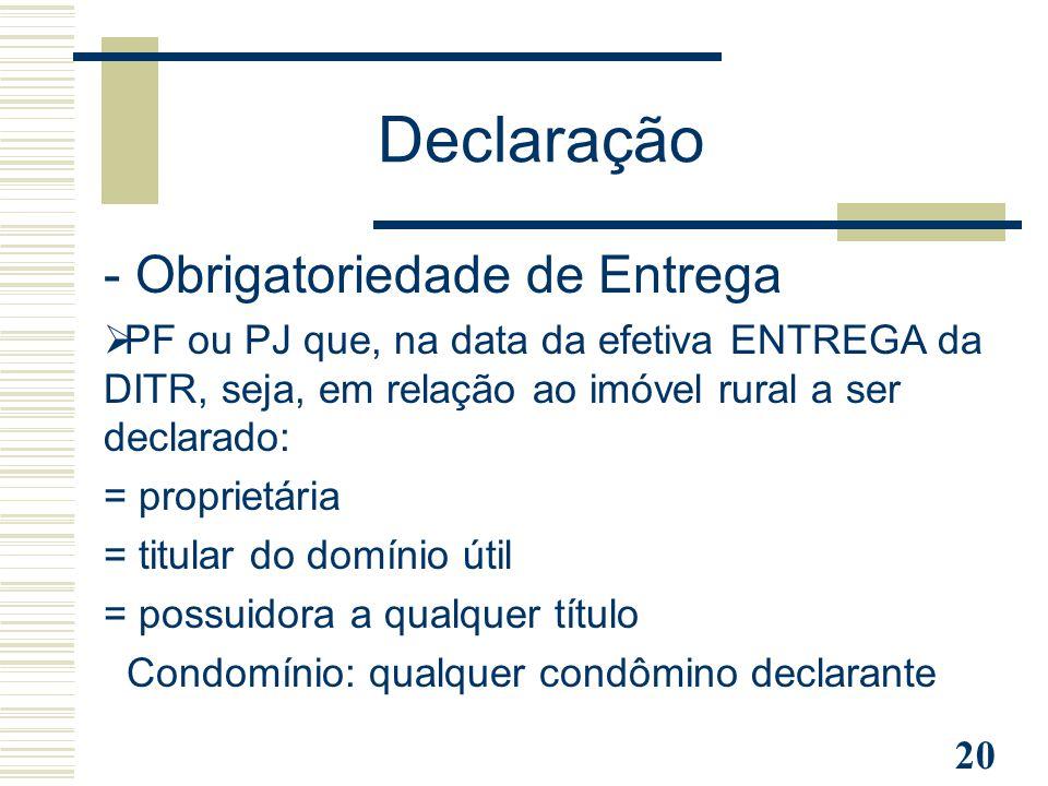 20 - Obrigatoriedade de Entrega  PF ou PJ que, na data da efetiva ENTREGA da DITR, seja, em relação ao imóvel rural a ser declarado: = proprietária =