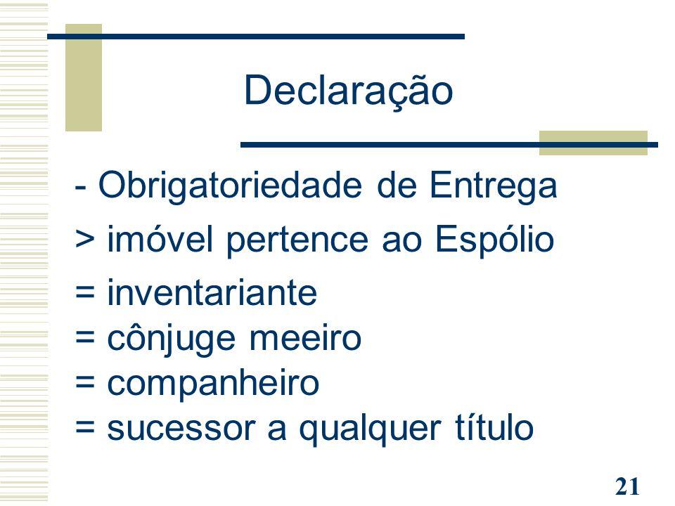 21 Declaração - Obrigatoriedade de Entrega > imóvel pertence ao Espólio = inventariante = cônjuge meeiro = companheiro = sucessor a qualquer título