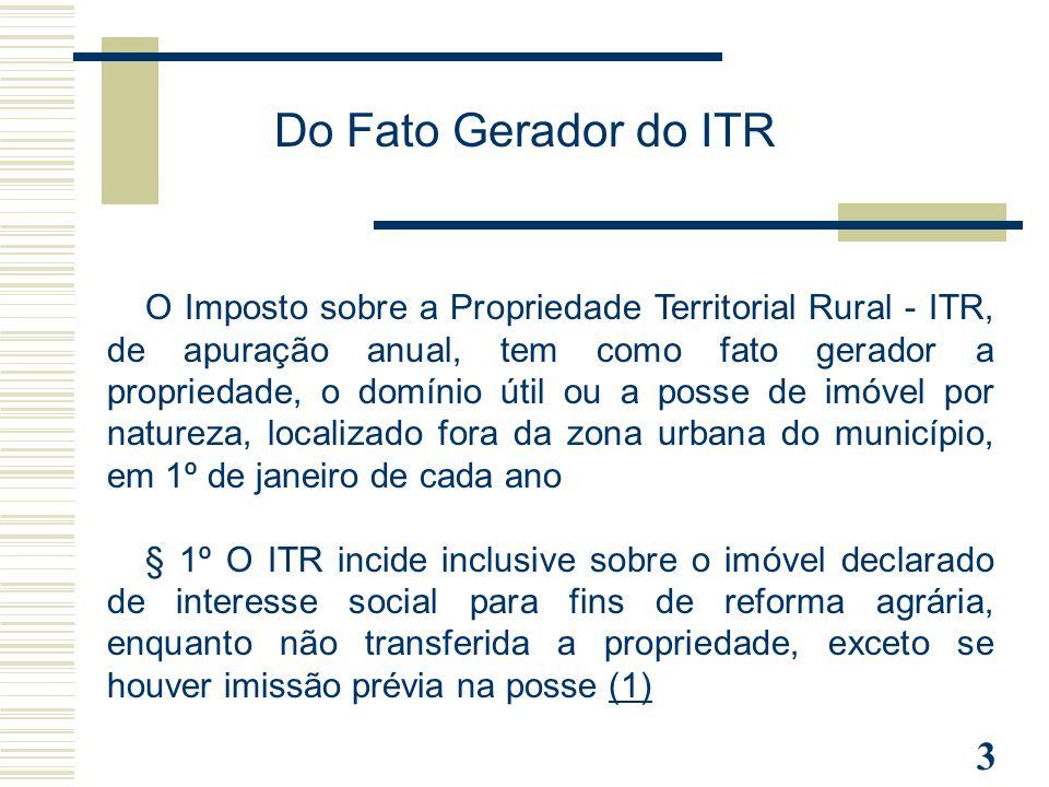 3 O Imposto sobre a Propriedade Territorial Rural - ITR, de apuração anual, tem como fato gerador a propriedade, o domínio útil ou a posse de imóvel p