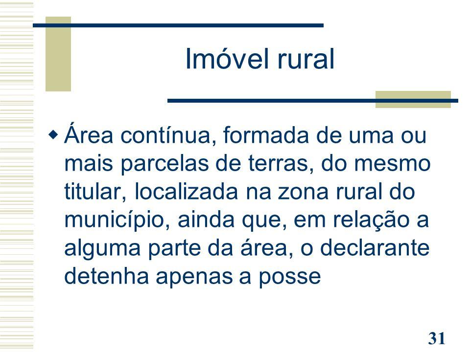 31  Área contínua, formada de uma ou mais parcelas de terras, do mesmo titular, localizada na zona rural do município, ainda que, em relação a alguma