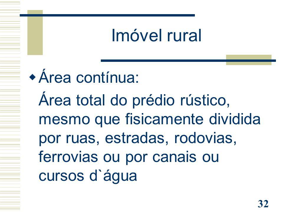 32 Imóvel rural  Área contínua: Área total do prédio rústico, mesmo que fisicamente dividida por ruas, estradas, rodovias, ferrovias ou por canais ou