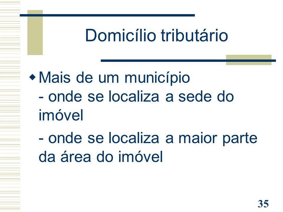 35 Domicílio tributário  Mais de um município - onde se localiza a sede do imóvel - onde se localiza a maior parte da área do imóvel