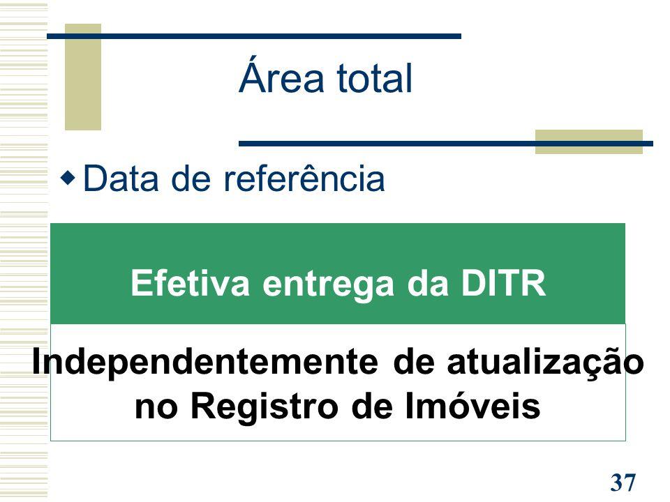37 Área total  Data de referência Efetiva entrega da DITR Independentemente de atualização no Registro de Imóveis