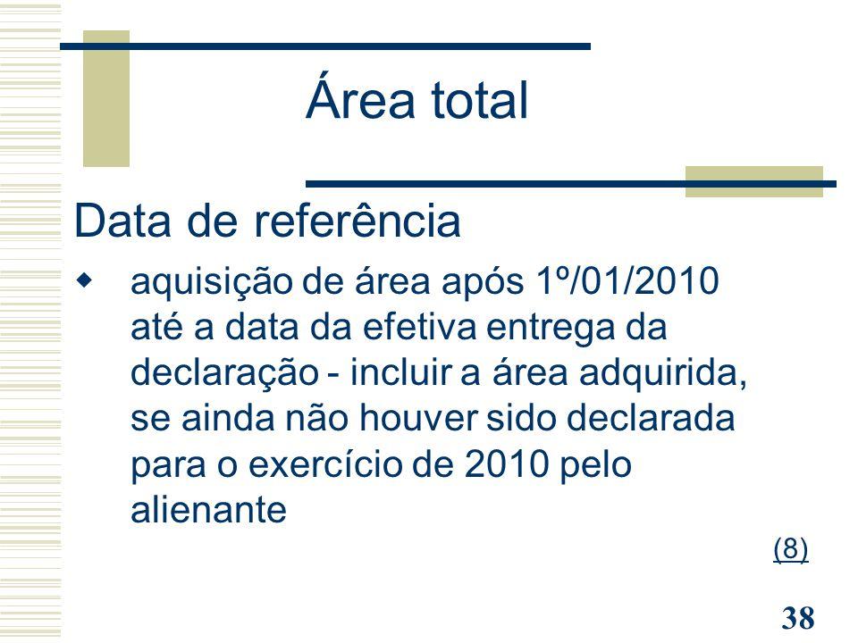 38 Data de referência  aquisição de área após 1º/01/2010 até a data da efetiva entrega da declaração - incluir a área adquirida, se ainda não houver