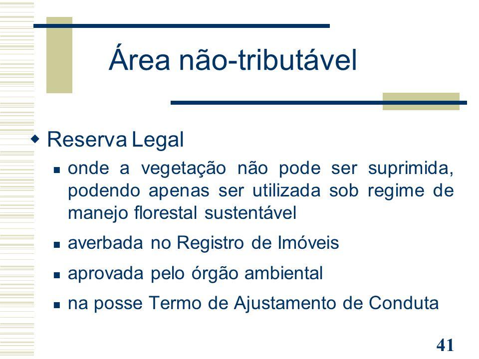41 Área não-tributável  Reserva Legal onde a vegetação não pode ser suprimida, podendo apenas ser utilizada sob regime de manejo florestal sustentáve