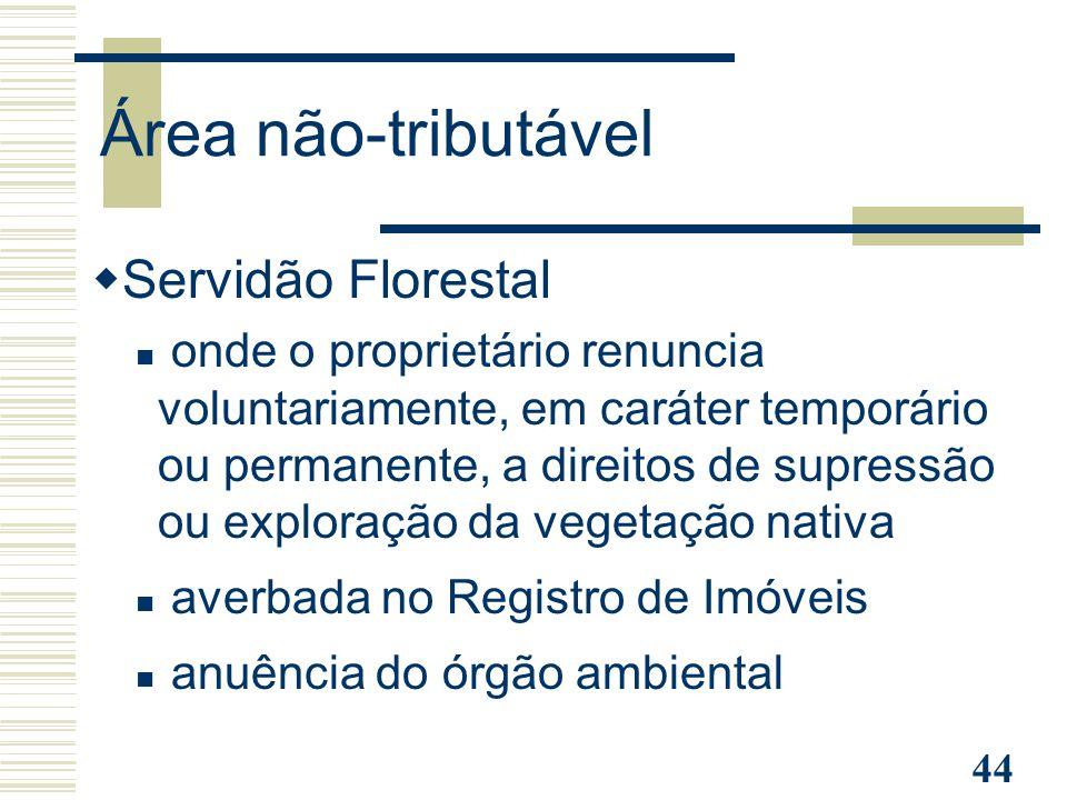 44 Área não-tributável  Servidão Florestal onde o proprietário renuncia voluntariamente, em caráter temporário ou permanente, a direitos de supressão