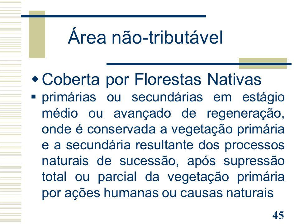45 Área não-tributável  Coberta por Florestas Nativas  primárias ou secundárias em estágio médio ou avançado de regeneração, onde é conservada a veg