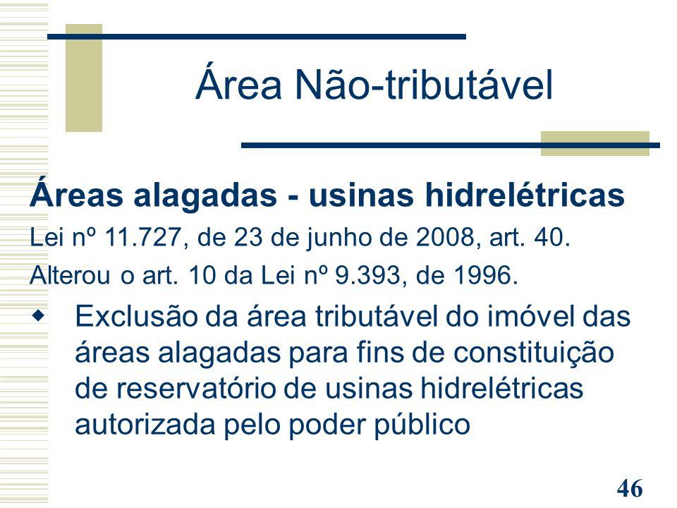 46 Área Não-tributável Áreas alagadas - usinas hidrelétricas Lei nº 11.727, de 23 de junho de 2008, art. 40. Alterou o art. 10 da Lei nº 9.393, de 199