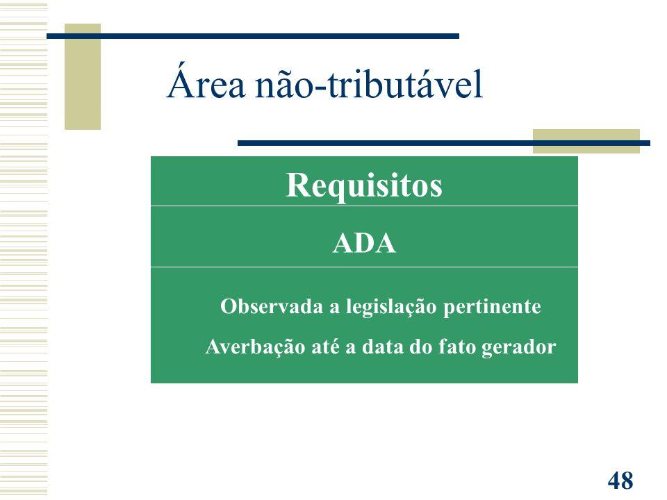 48 Requisitos ADA Observada a legislação pertinente Averbação até a data do fato gerador Área não-tributável