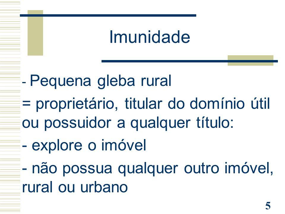 5 Imunidade - Pequena gleba rural = proprietário, titular do domínio útil ou possuidor a qualquer título: - explore o imóvel - não possua qualquer out