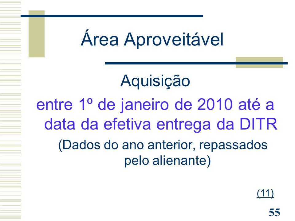 55 Aquisição entre 1º de janeiro de 2010 até a data da efetiva entrega da DITR (Dados do ano anterior, repassados pelo alienante) Área Aproveitável (1