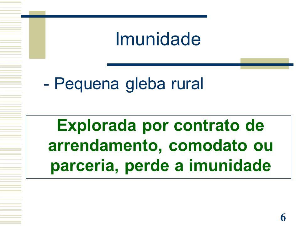 6 - Pequena gleba rural Explorada por contrato de arrendamento, comodato ou parceria, perde a imunidade Imunidade