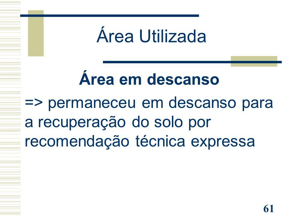 61 Área em descanso => permaneceu em descanso para a recuperação do solo por recomendação técnica expressa Área Utilizada