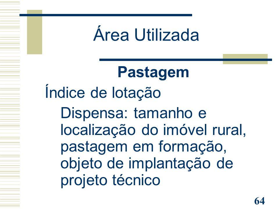 64 Pastagem Índice de lotação Dispensa: tamanho e localização do imóvel rural, pastagem em formação, objeto de implantação de projeto técnico Área Uti