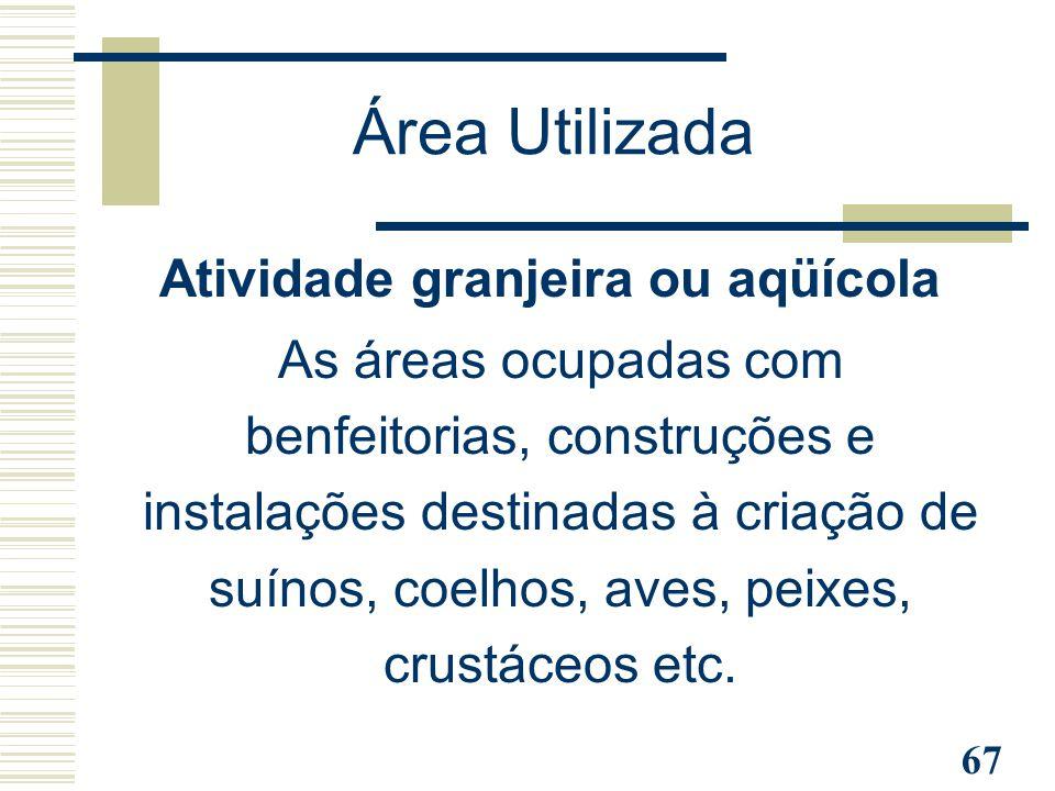 67 Atividade granjeira ou aqüícola As áreas ocupadas com benfeitorias, construções e instalações destinadas à criação de suínos, coelhos, aves, peixes