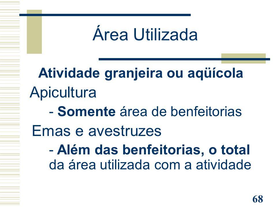 68 Atividade granjeira ou aqüícola Apicultura - Somente área de benfeitorias Emas e avestruzes - Além das benfeitorias, o total da área utilizada com