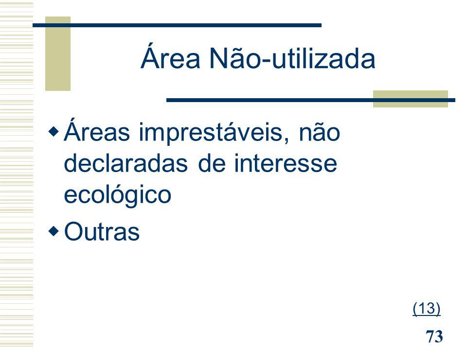 73 Área Não-utilizada  Áreas imprestáveis, não declaradas de interesse ecológico  Outras (13)