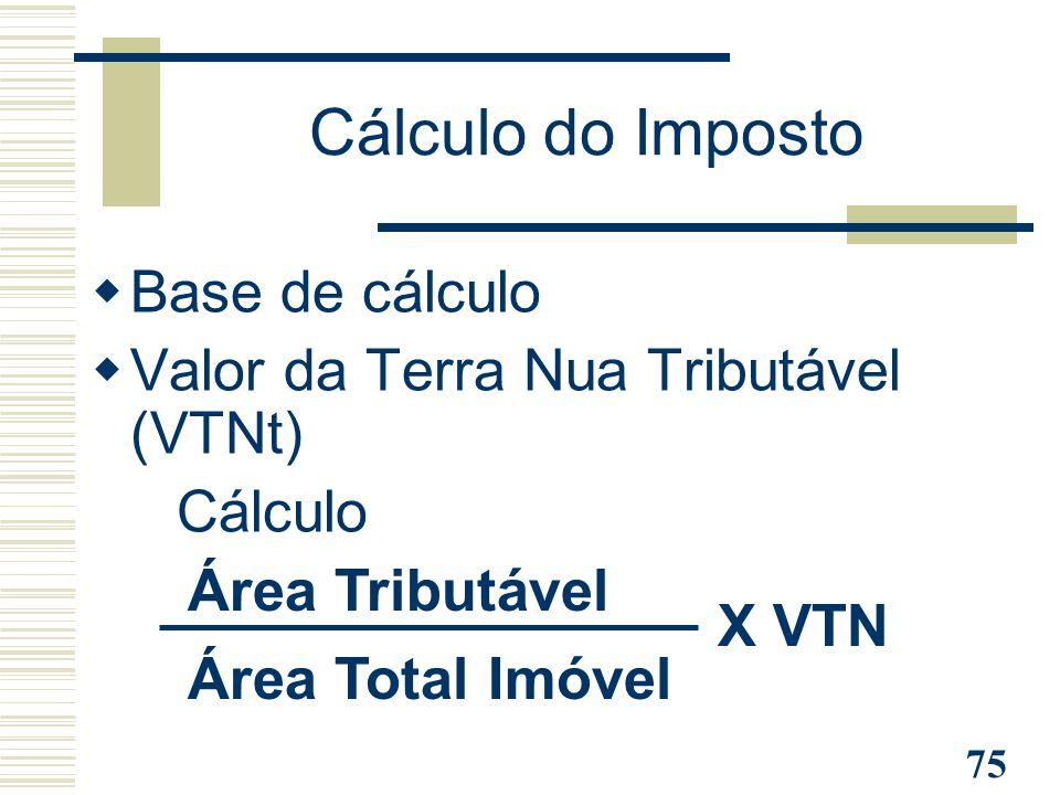 75 Cálculo do Imposto  Base de cálculo  Valor da Terra Nua Tributável (VTNt) - Cálculo Área Total Imóvel Área Tributável X VTN