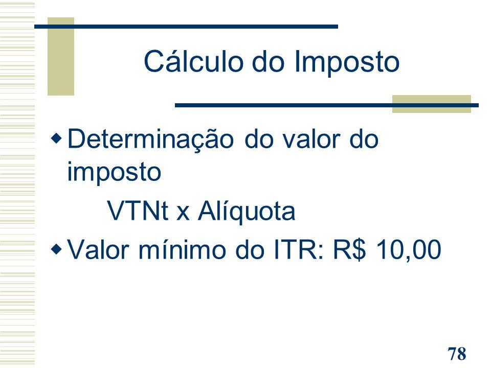 78  Determinação do valor do imposto - VTNt x Alíquota  Valor mínimo do ITR: R$ 10,00 Cálculo do Imposto