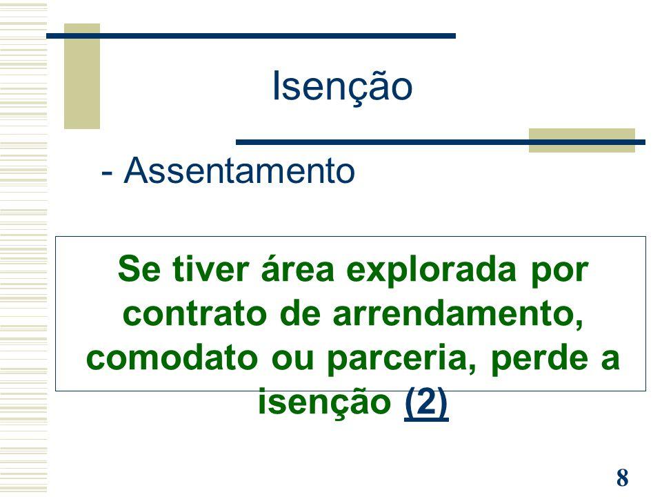 8 - Assentamento Se tiver área explorada por contrato de arrendamento, comodato ou parceria, perde a isenção (2)(2) Isenção