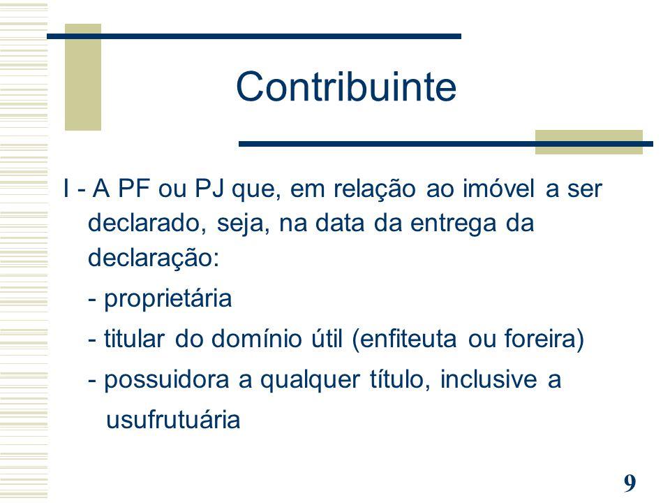 9 Contribuinte I - A PF ou PJ que, em relação ao imóvel a ser declarado, seja, na data da entrega da declaração: - proprietária - titular do domínio ú
