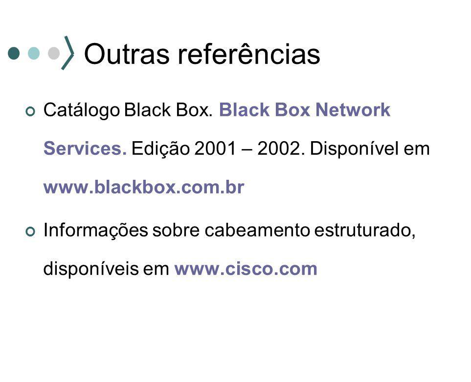 Outras referências Catálogo Black Box. Black Box Network Services. Edição 2001 – 2002. Disponível em www.blackbox.com.br Informações sobre cabeamento