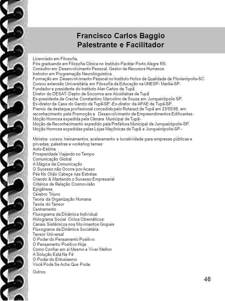 46 Francisco Carlos Baggio Palestrante e Facilitador Licenciado em Filosofia, Pós graduando em Filosofia Clinica no Instituto Packter Porto Alegre RS.