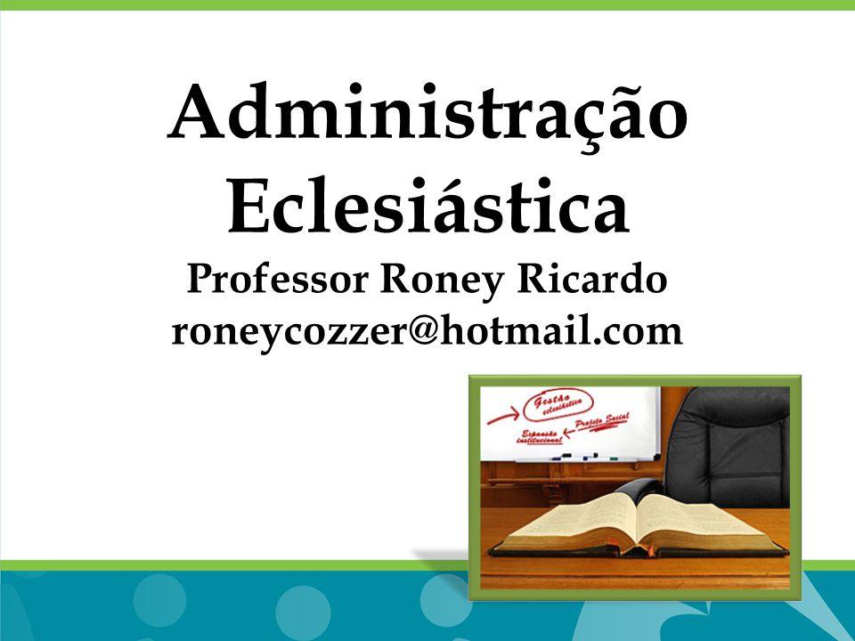 Administração Eclesiástica Professor Roney Ricardo roneycozzer@hotmail.com